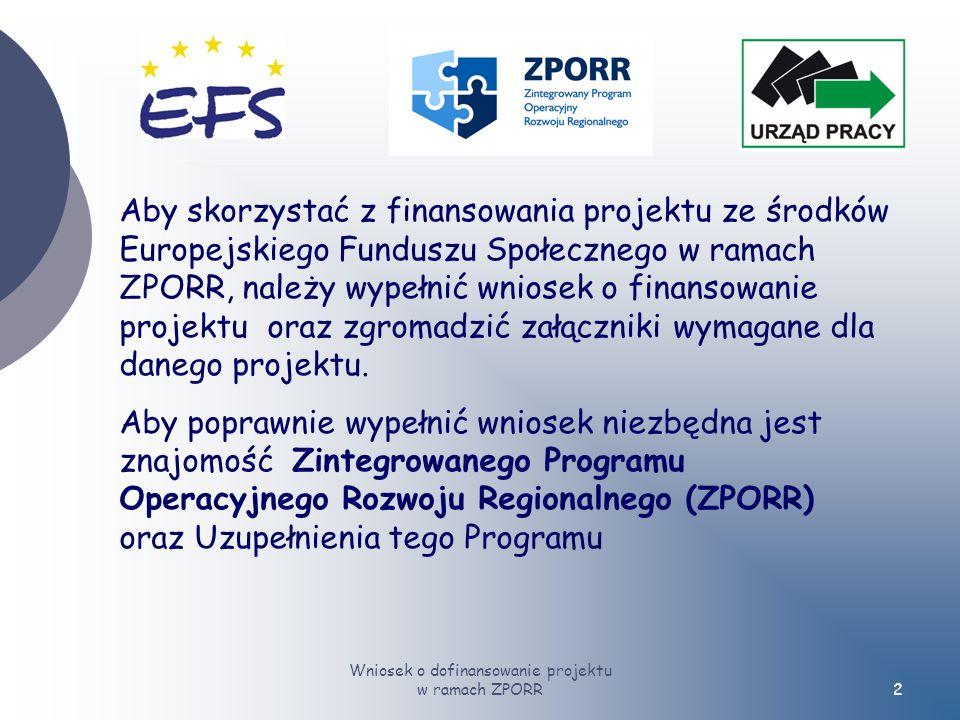 Wniosek o dofinansowanie projektu w ramach ZPORR2 Aby skorzystać z finansowania projektu ze środków Europejskiego Funduszu Społecznego w ramach ZPORR, należy wypełnić wniosek o finansowanie projektu oraz zgromadzić załączniki wymagane dla danego projektu.