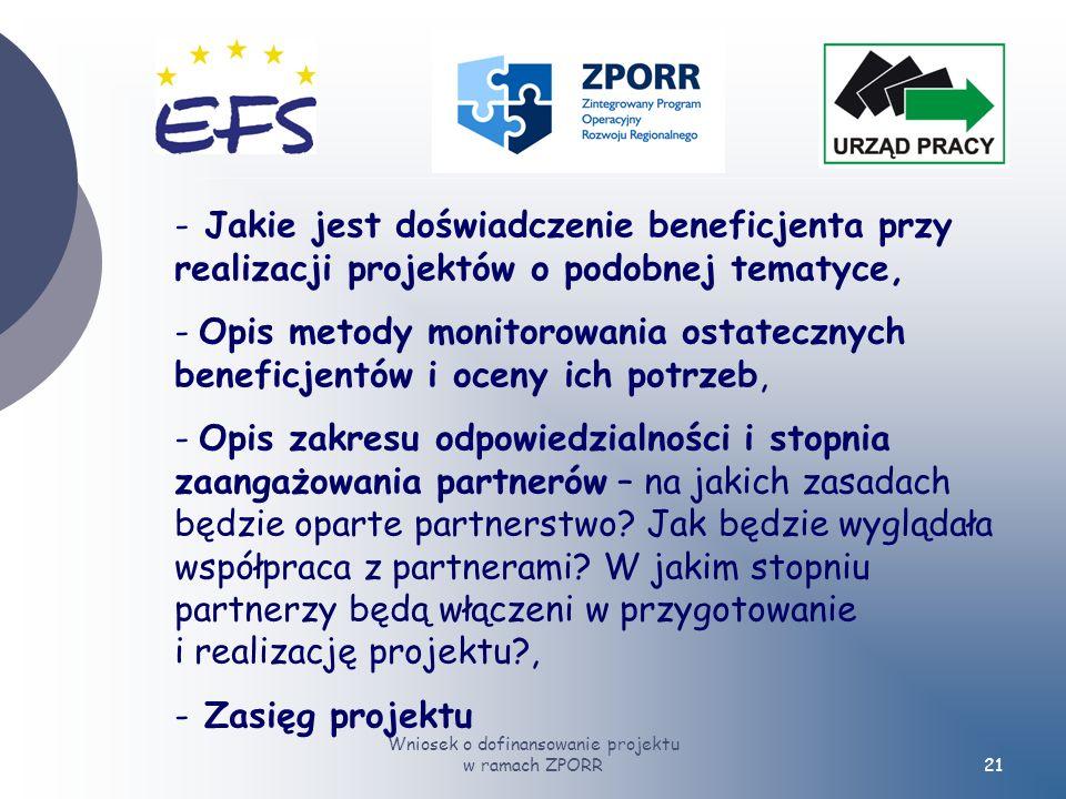 Wniosek o dofinansowanie projektu w ramach ZPORR21 - Jakie jest doświadczenie beneficjenta przy realizacji projektów o podobnej tematyce, - Opis metody monitorowania ostatecznych beneficjentów i oceny ich potrzeb, - Opis zakresu odpowiedzialności i stopnia zaangażowania partnerów – na jakich zasadach będzie oparte partnerstwo.