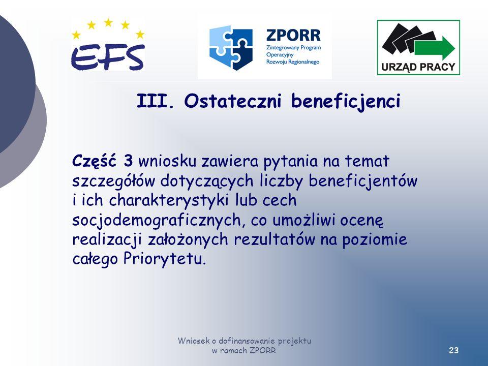 Wniosek o dofinansowanie projektu w ramach ZPORR23 Część 3 wniosku zawiera pytania na temat szczegółów dotyczących liczby beneficjentów i ich charakterystyki lub cech socjodemograficznych, co umożliwi ocenę realizacji założonych rezultatów na poziomie całego Priorytetu.