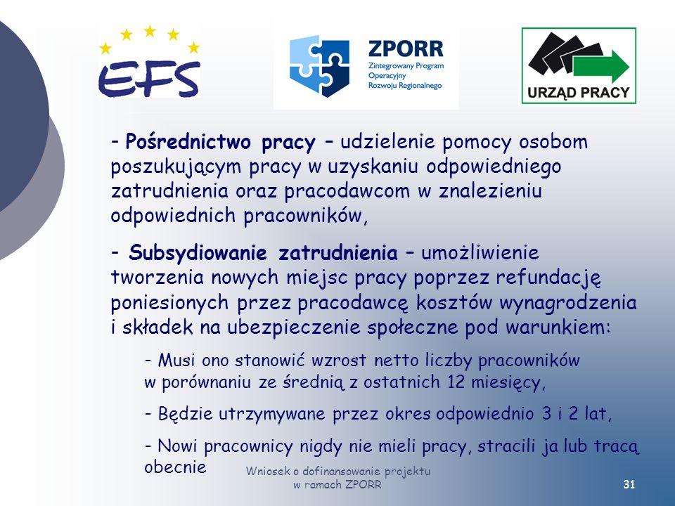 Wniosek o dofinansowanie projektu w ramach ZPORR31 - Pośrednictwo pracy – udzielenie pomocy osobom poszukującym pracy w uzyskaniu odpowiedniego zatrudnienia oraz pracodawcom w znalezieniu odpowiednich pracowników, - Subsydiowanie zatrudnienia – umożliwienie tworzenia nowych miejsc pracy poprzez refundację poniesionych przez pracodawcę kosztów wynagrodzenia i składek na ubezpieczenie społeczne pod warunkiem: - Musi ono stanowić wzrost netto liczby pracowników w porównaniu ze średnią z ostatnich 12 miesięcy, - Będzie utrzymywane przez okres odpowiednio 3 i 2 lat, - Nowi pracownicy nigdy nie mieli pracy, stracili ja lub tracą obecnie
