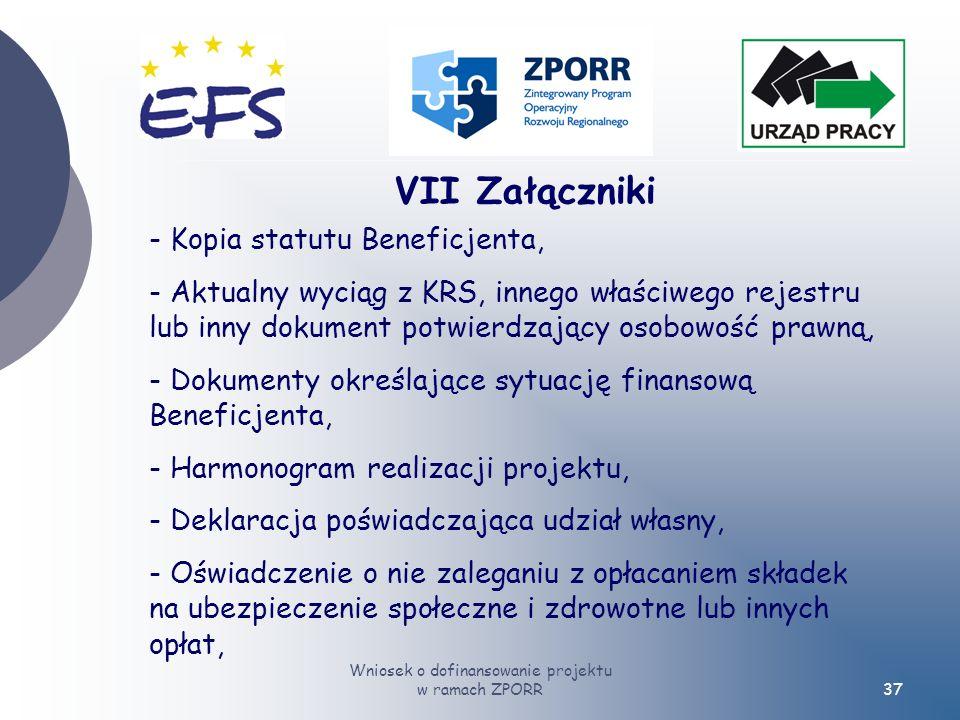 Wniosek o dofinansowanie projektu w ramach ZPORR37 VII Załączniki - Kopia statutu Beneficjenta, - Aktualny wyciąg z KRS, innego właściwego rejestru lub inny dokument potwierdzający osobowość prawną, - Dokumenty określające sytuację finansową Beneficjenta, - Harmonogram realizacji projektu, - Deklaracja poświadczająca udział własny, - Oświadczenie o nie zaleganiu z opłacaniem składek na ubezpieczenie społeczne i zdrowotne lub innych opłat,