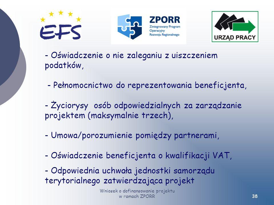 Wniosek o dofinansowanie projektu w ramach ZPORR38 - Oświadczenie o nie zaleganiu z uiszczeniem podatków, - Pełnomocnictwo do reprezentowania beneficjenta, - Życiorysy osób odpowiedzialnych za zarządzanie projektem (maksymalnie trzech), - Umowa/porozumienie pomiędzy partnerami, - Oświadczenie beneficjenta o kwalifikacji VAT, - Odpowiednia uchwała jednostki samorządu terytorialnego zatwierdzająca projekt