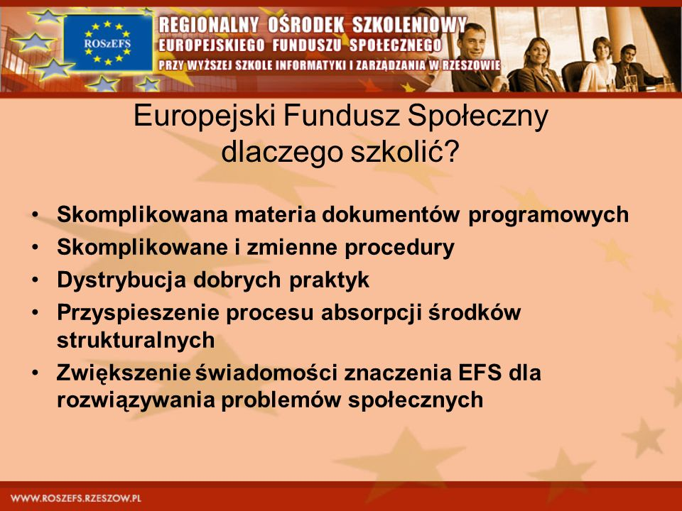 Europejski Fundusz Społeczny dlaczego szkolić? Skomplikowana materia dokumentów programowych Skomplikowane i zmienne procedury Dystrybucja dobrych pra