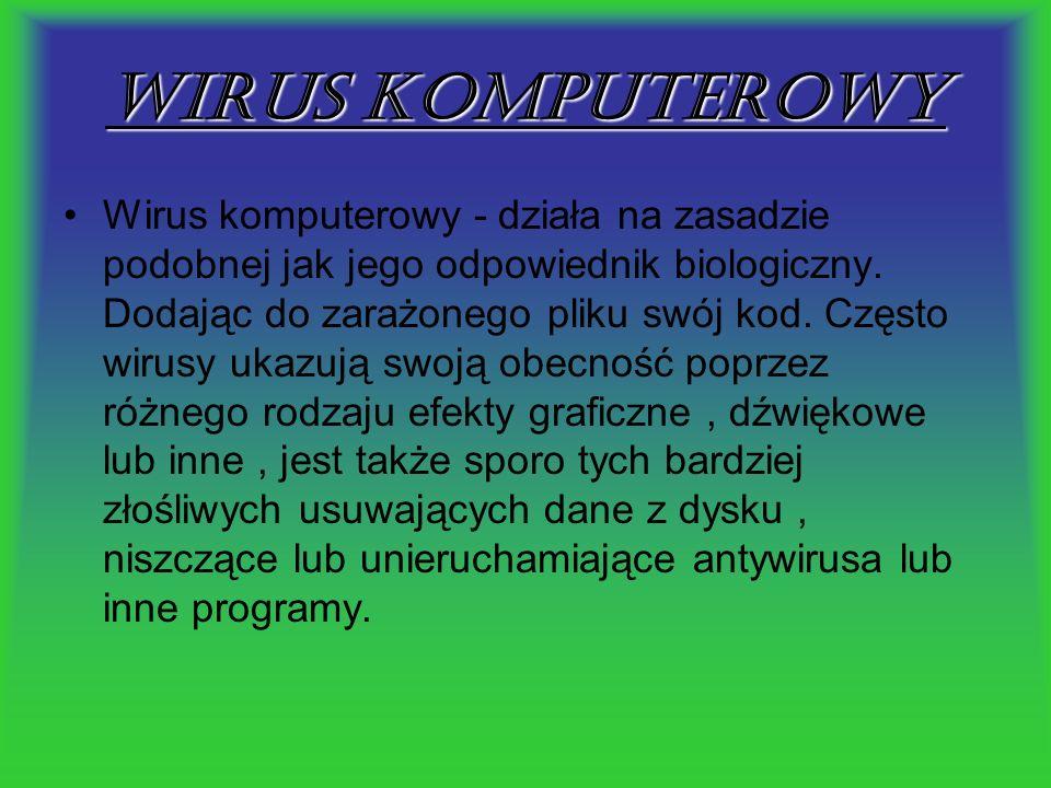 Wirus komputerowy Wirus komputerowy - działa na zasadzie podobnej jak jego odpowiednik biologiczny. Dodając do zarażonego pliku swój kod. Często wirus