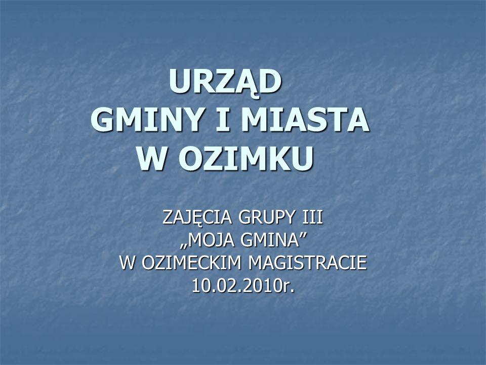 URZĄD GMINY I MIASTA W OZIMKU ZAJĘCIA GRUPY III MOJA GMINA W OZIMECKIM MAGISTRACIE 10.02.2010r.