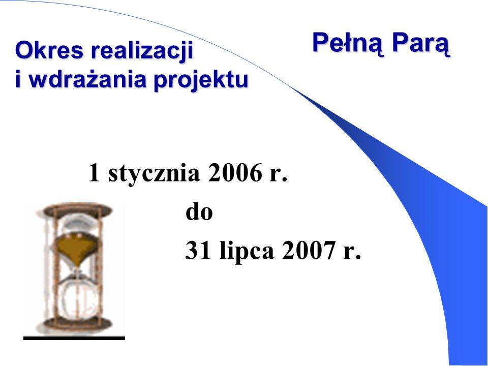 1 stycznia 2006 r. do 31 lipca 2007 r. Pełną Parą Okres realizacji i wdrażania projektu
