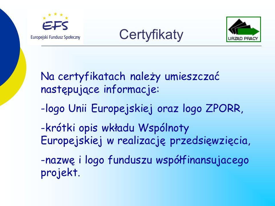 Certyfikaty Na certyfikatach należy umieszczać następujące informacje: -logo Unii Europejskiej oraz logo ZPORR, -krótki opis wkładu Wspólnoty Europejskiej w realizację przedsięwzięcia, -nazwę i logo funduszu współfinansujacego projekt.