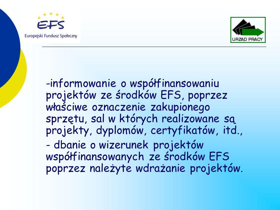 -informowanie o współfinansowaniu projektów ze środków EFS, poprzez właściwe oznaczenie zakupionego sprzętu, sal w których realizowane są projekty, dyplomów, certyfikatów, itd., - dbanie o wizerunek projektów współfinansowanych ze środków EFS poprzez należyte wdrażanie projektów.