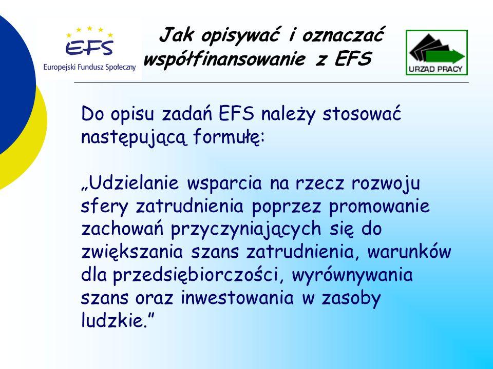 Do opisu zadań EFS należy stosować następującą formułę: Udzielanie wsparcia na rzecz rozwoju sfery zatrudnienia poprzez promowanie zachowań przyczyniających się do zwiększania szans zatrudnienia, warunków dla przedsiębiorczości, wyrównywania szans oraz inwestowania w zasoby ludzkie.