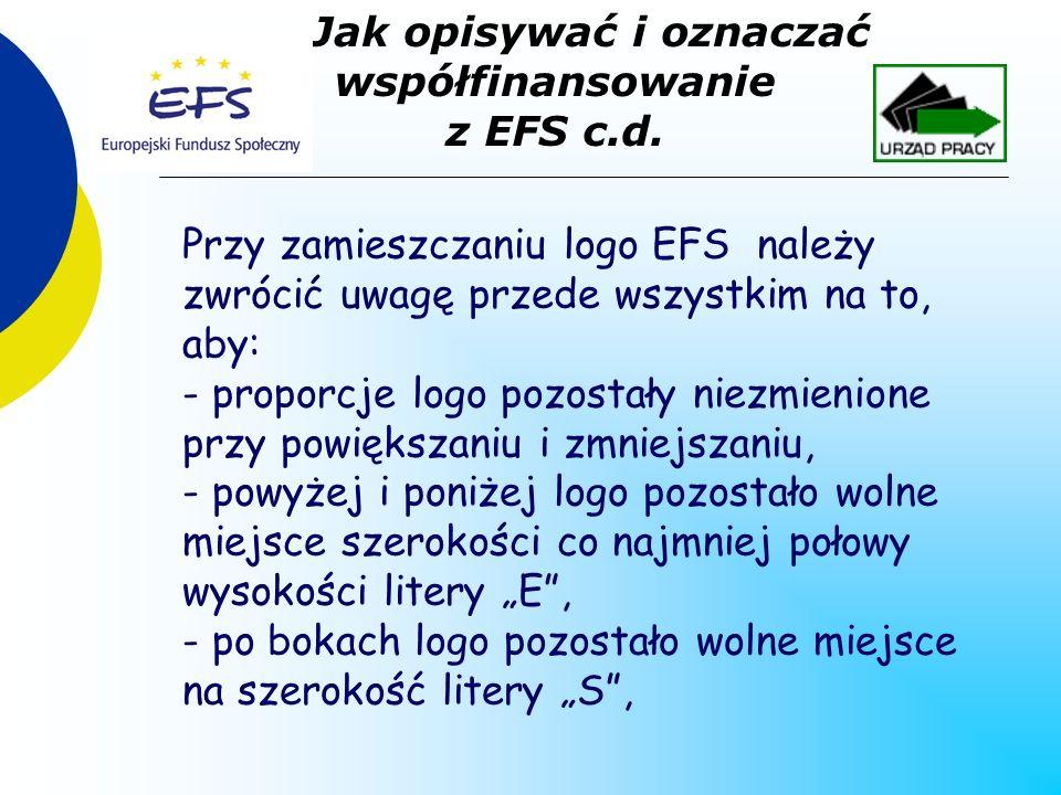Przy zamieszczaniu logo EFS należy zwrócić uwagę przede wszystkim na to, aby: - proporcje logo pozostały niezmienione przy powiększaniu i zmniejszaniu, - powyżej i poniżej logo pozostało wolne miejsce szerokości co najmniej połowy wysokości litery E, - po bokach logo pozostało wolne miejsce na szerokość litery S, Jak opisywać i oznaczać współfinansowanie z EFS c.d.