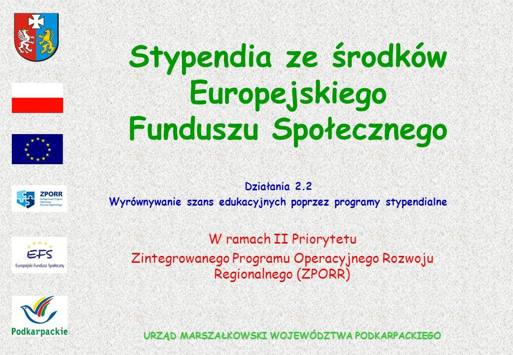 URZĄD MARSZAŁKOWSKI WOJEWÓDZTWA PODKARPACKIEGO Stypendia ze środków Europejskiego Funduszu Społecznego W ramach II Priorytetu Zintegrowanego Programu Operacyjnego Rozwoju Regionalnego (ZPORR) Działania 2.2 Wyrównywanie szans edukacyjnych poprzez programy stypendialne