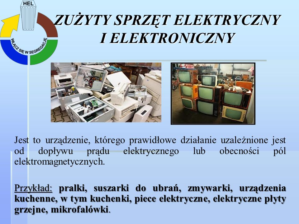 ZUŻYTY SPRZĘT ELEKTRYCZNY I ELEKTRONICZNY Jest to urządzenie, którego prawidłowe działanie uzależnione jest od dopływu prądu elektrycznego lub obecnoś