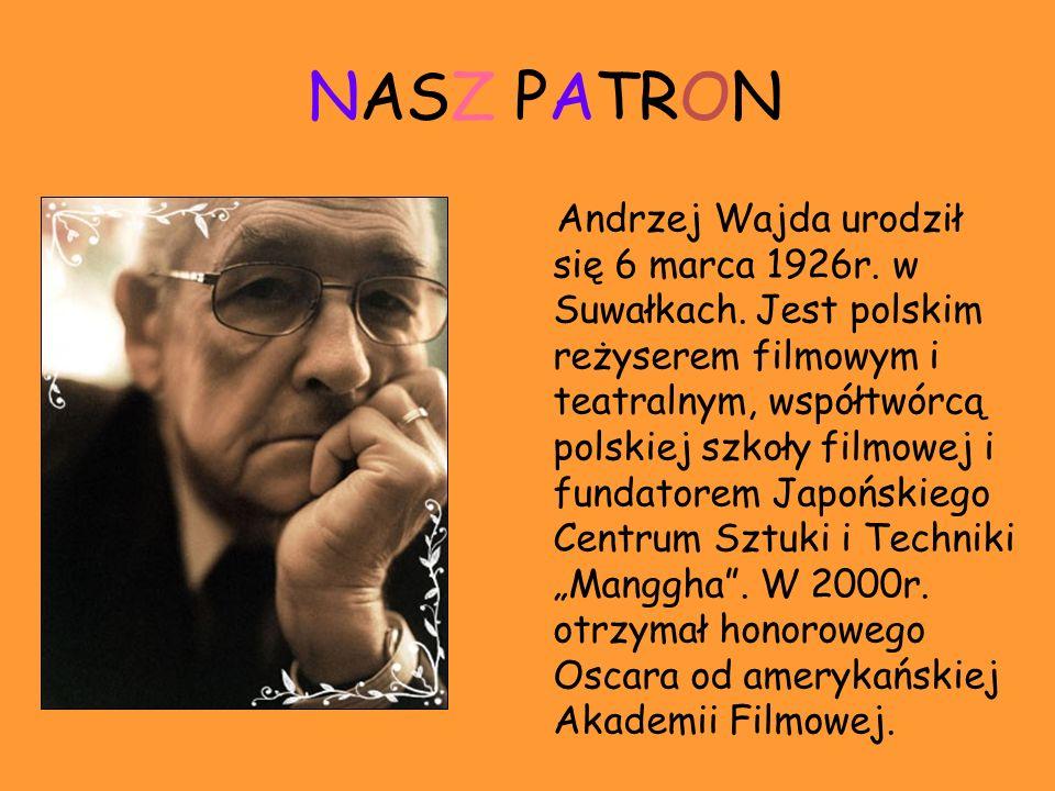 NASZ PATRON Andrzej Wajda urodził się 6 marca 1926r. w Suwałkach. Jest polskim reżyserem filmowym i teatralnym, współtwórcą polskiej szkoły filmowej i