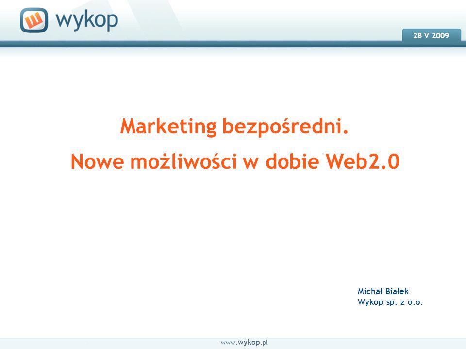 18.03.2008 28 V 2009 Marketing bezpośredni. Nowe możliwości w dobie Web2.0 www. wykop.pl Michał Białek Wykop sp. z o.o.