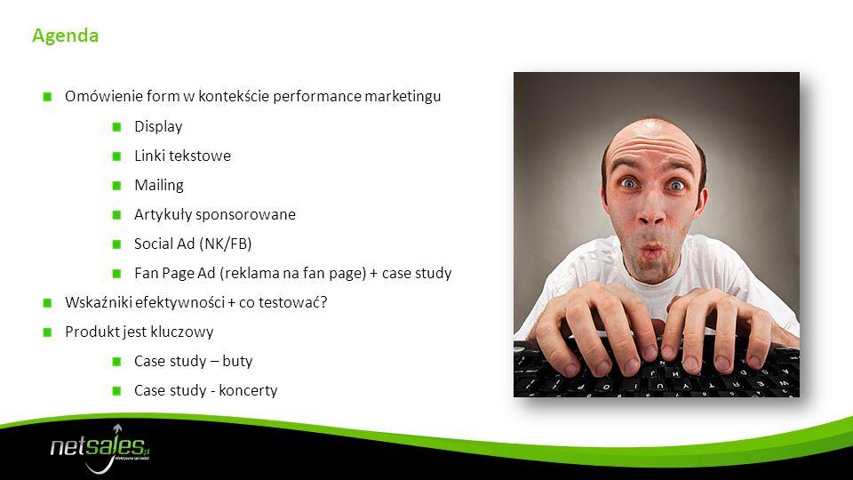 Agenda Omówienie form w kontekście performance marketingu Display Linki tekstowe Mailing Artykuły sponsorowane Social Ad (NK/FB) Fan Page Ad (reklama na fan page) + case study Wskaźniki efektywności + co testować.