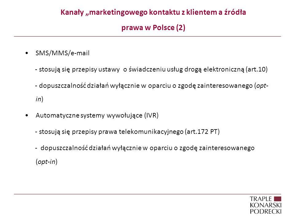 Kanały marketingowego kontaktu z klientem a źródła prawa w Polsce (2) SMS/MMS/e-mail - stosują się przepisy ustawy o świadczeniu usług drogą elektroniczną (art.10) - dopuszczalność działań wyłącznie w oparciu o zgodę zainteresowanego (opt- in) Automatyczne systemy wywołujące (IVR) - stosują się przepisy prawa telekomunikacyjnego (art.172 PT) - dopuszczalność działań wyłącznie w oparciu o zgodę zainteresowanego (opt-in)