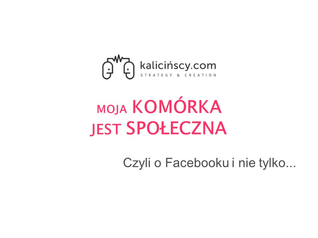 MOJA KOMÓRKA JEST SPOŁECZNA Czyli o Facebooku i nie tylko...