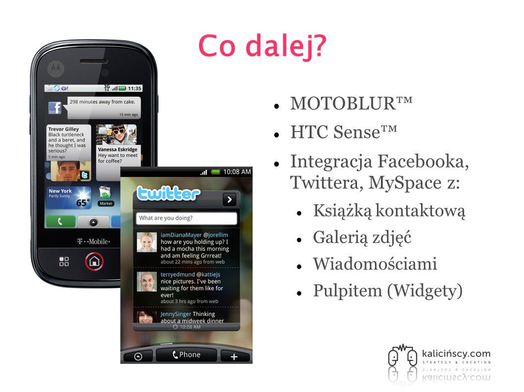 Co dalej? MOTOBLUR HTC Sense Integracja Facebooka, Twittera, MySpace z: Książką kontaktową Galerią zdjęć Wiadomościami Pulpitem (Widgety)