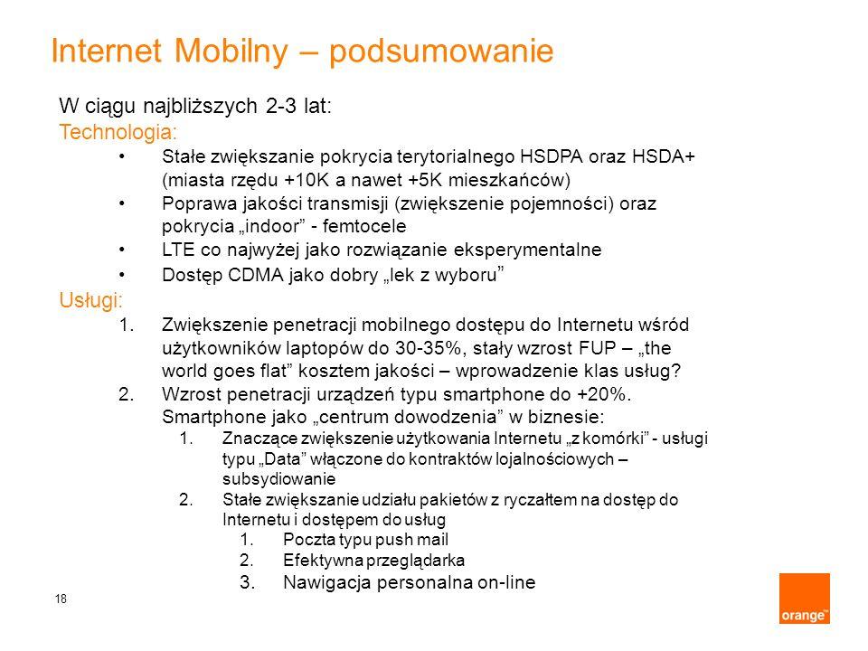 18 Internet Mobilny – podsumowanie W ciągu najbliższych 2-3 lat: Technologia: Stałe zwiększanie pokrycia terytorialnego HSDPA oraz HSDA+ (miasta rzędu
