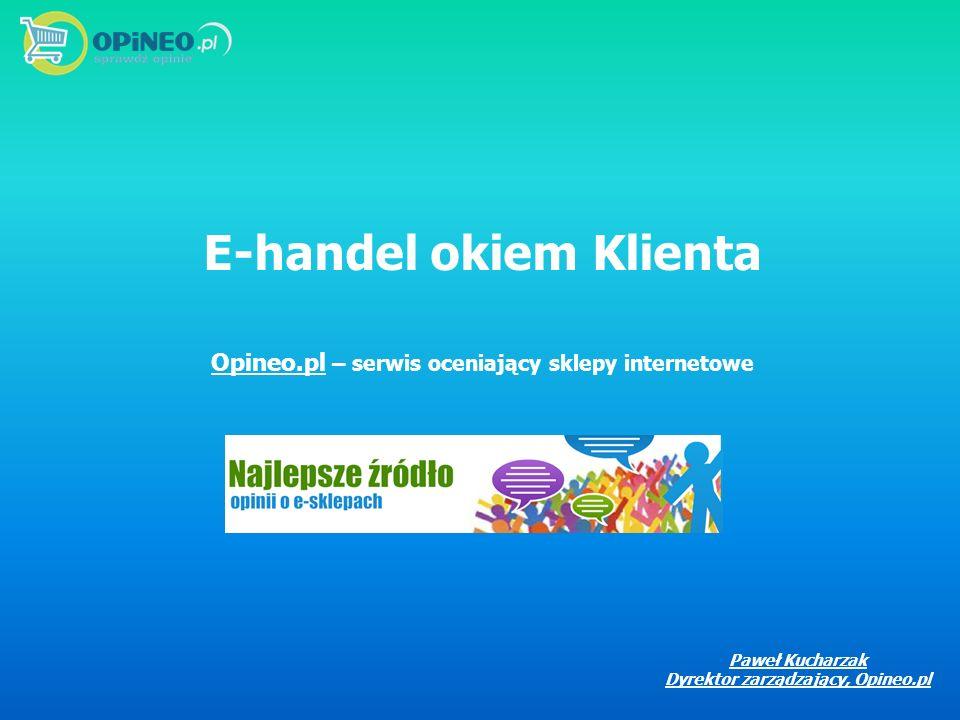 E-handel okiem Klienta Opineo.pl – serwis oceniający sklepy internetowe Paweł Kucharzak Dyrektor zarządzający, Opineo.pl