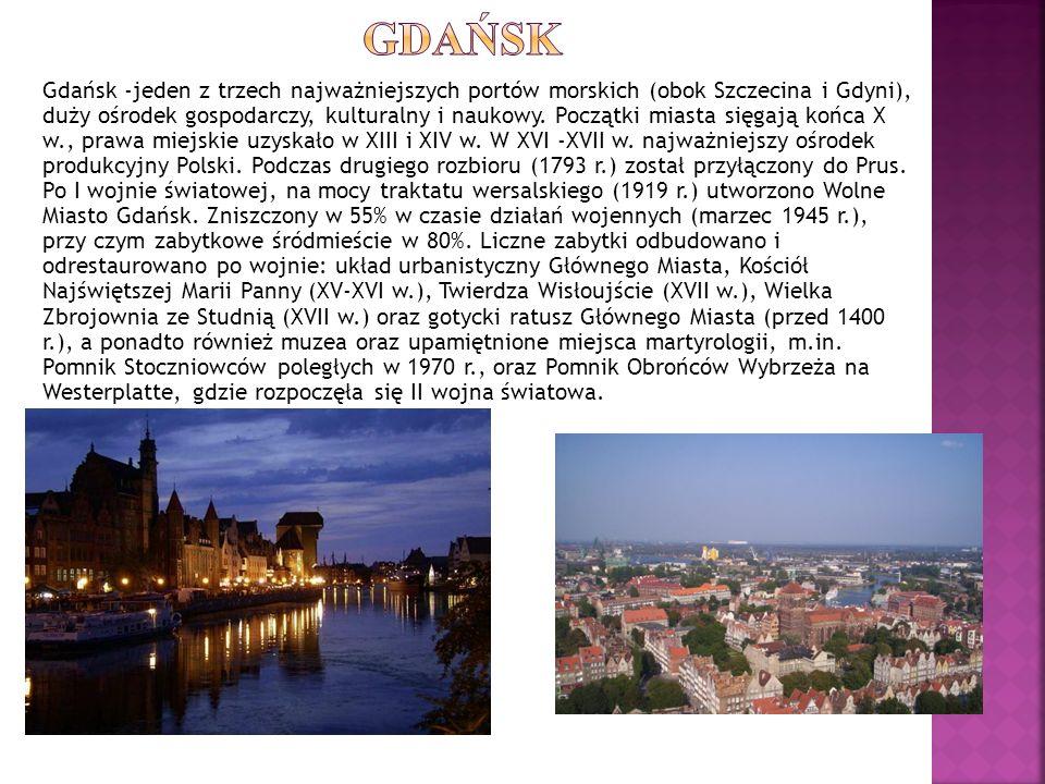 Gdańsk -jeden z trzech najważniejszych portów morskich (obok Szczecina i Gdyni), duży ośrodek gospodarczy, kulturalny i naukowy. Początki miasta sięga