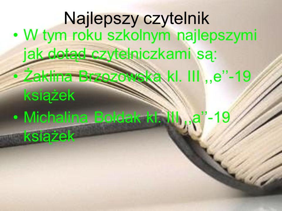 Najlepszy czytelnik W tym roku szkolnym najlepszymi jak dotąd czytelniczkami są: Żaklina Brzozowska kl. III,,e-19 książek Michalina Bołdak kl. III,,a-