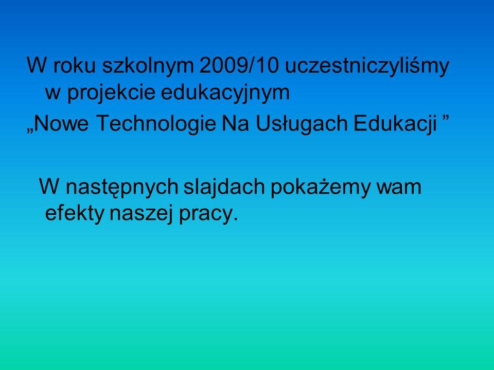 W roku szkolnym 2009/10 uczestniczyliśmy w projekcie edukacyjnym Nowe Technologie Na Usługach Edukacji W następnych slajdach pokażemy wam efekty nasze