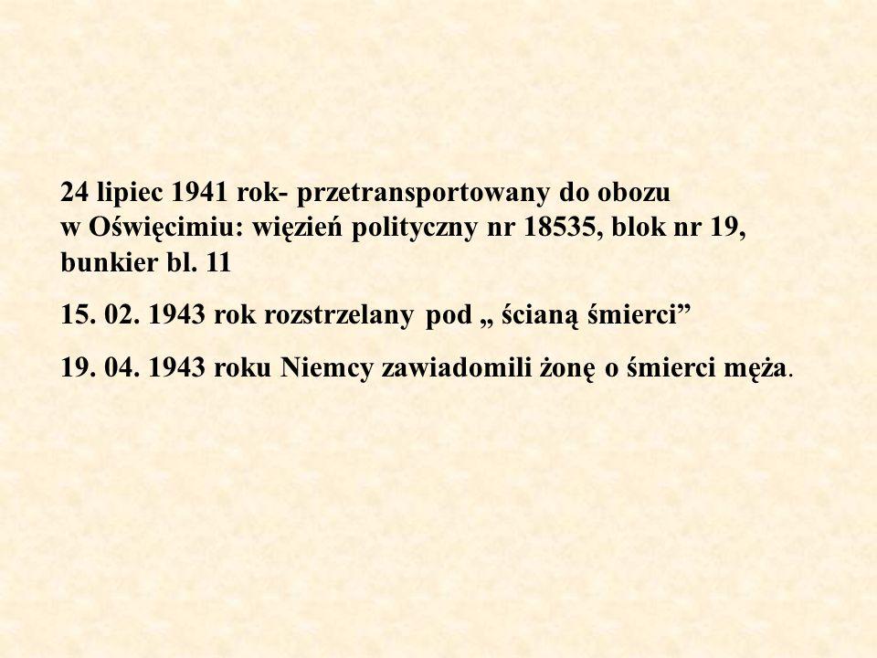 24 lipiec 1941 rok- przetransportowany do obozu w Oświęcimiu: więzień polityczny nr 18535, blok nr 19, bunkier bl. 11 15. 02. 1943 rok rozstrzelany po