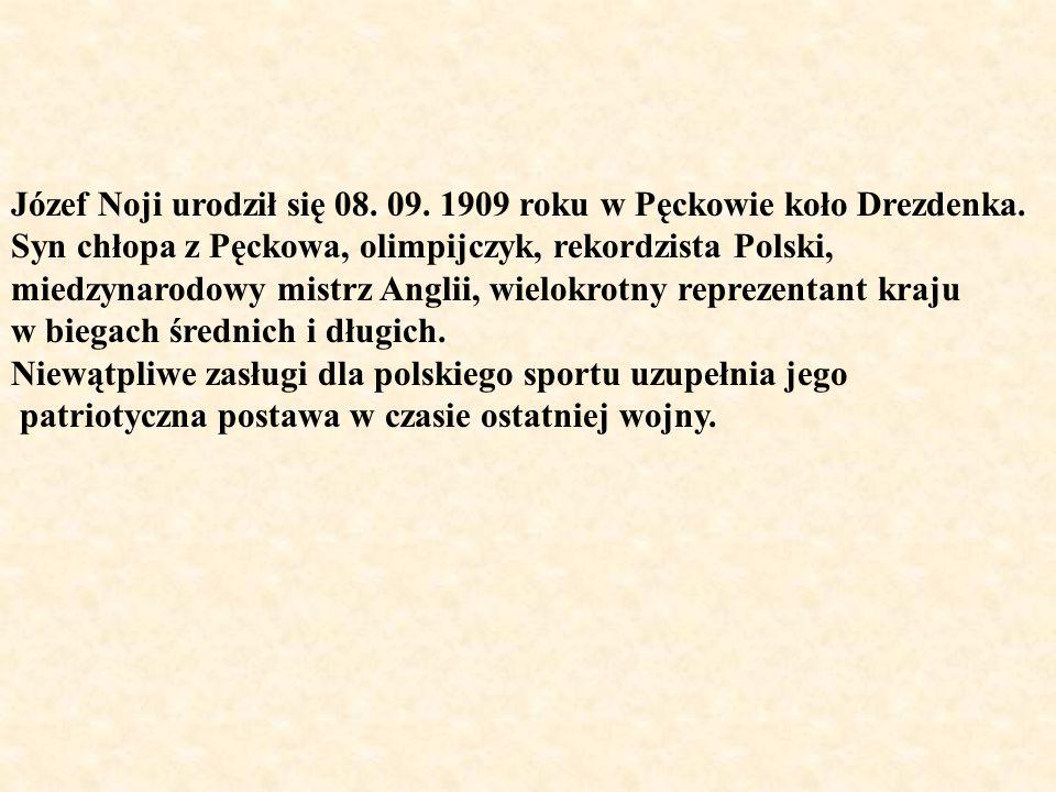 Józef Noji urodził się 08. 09. 1909 roku w Pęckowie koło Drezdenka. Syn chłopa z Pęckowa, olimpijczyk, rekordzista Polski, miedzynarodowy mistrz Angli