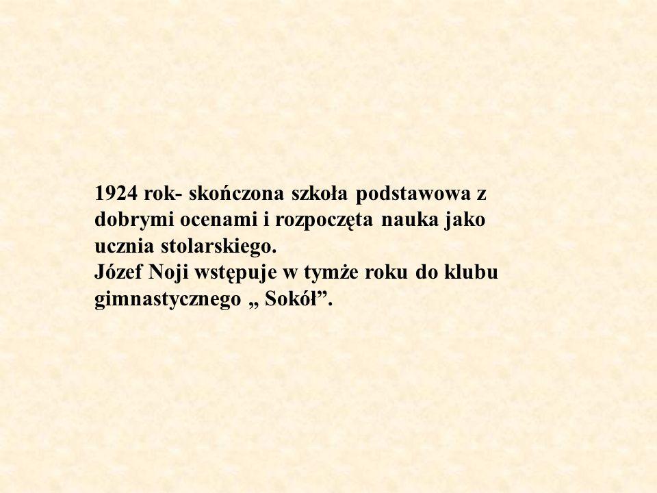 1924 rok- skończona szkoła podstawowa z dobrymi ocenami i rozpoczęta nauka jako ucznia stolarskiego. Józef Noji wstępuje w tymże roku do klubu gimnast