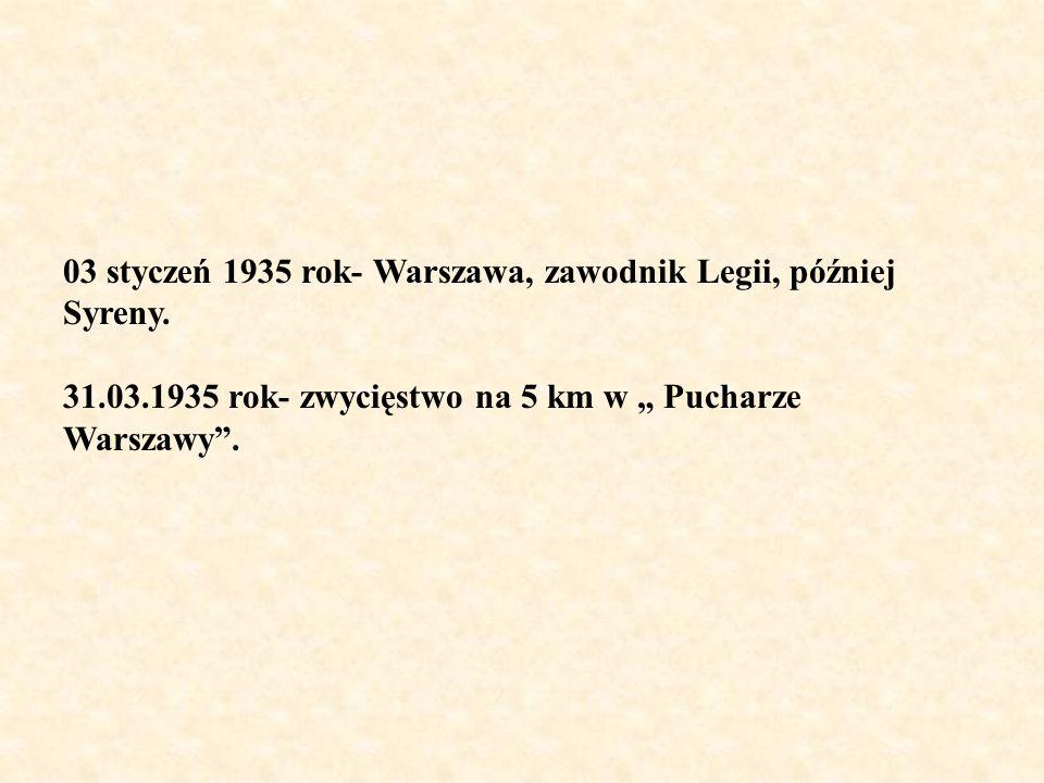 03 styczeń 1935 rok- Warszawa, zawodnik Legii, później Syreny. 31.03.1935 rok- zwycięstwo na 5 km w Pucharze Warszawy.