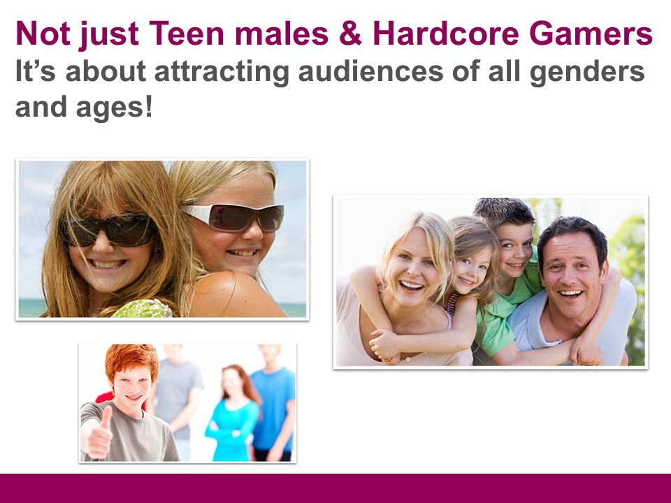 Not just Teen males & Hardcore Gamers Its about attracting audiences of all genders and ages!