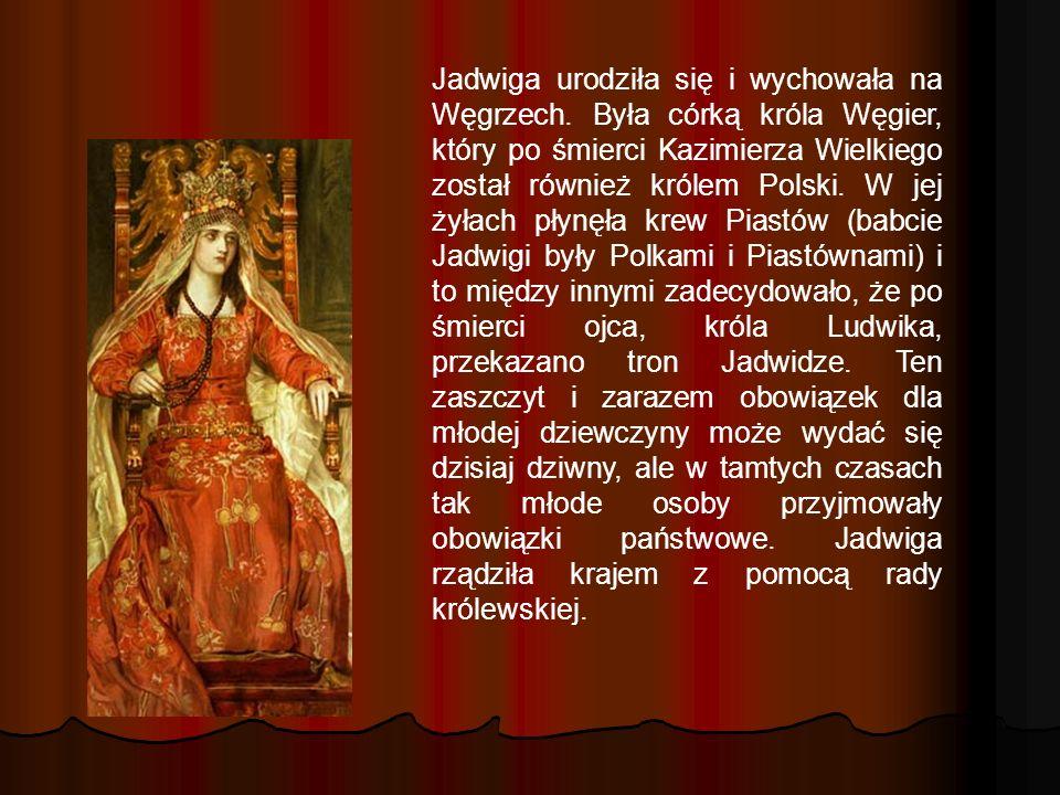 Jadwiga urodziła się i wychowała na Węgrzech. Była córką króla Węgier, który po śmierci Kazimierza Wielkiego został również królem Polski. W jej żyłac
