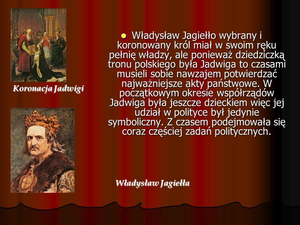 Koronacja Jadwigi Władysław Jagiełło wybrany i koronowany król miał w swoim ręku pełnię władzy, ale ponieważ dziedziczką tronu polskiego była Jadwiga