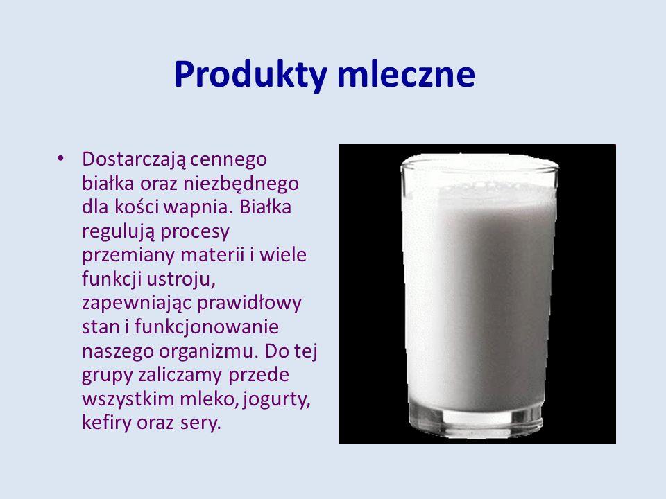 Produkty mleczne Dostarczają cennego białka oraz niezbędnego dla kości wapnia. Białka regulują procesy przemiany materii i wiele funkcji ustroju, zape