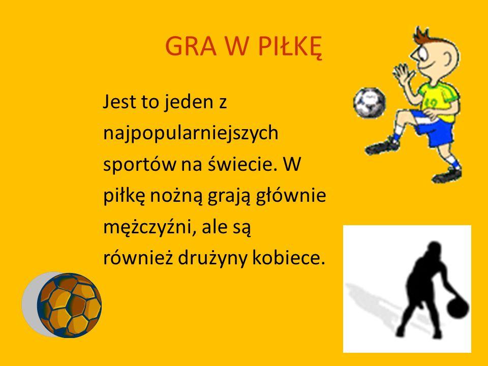 GRA W PIŁKĘ Jest to jeden z najpopularniejszych sportów na świecie. W piłkę nożną grają głównie mężczyźni, ale są również drużyny kobiece.