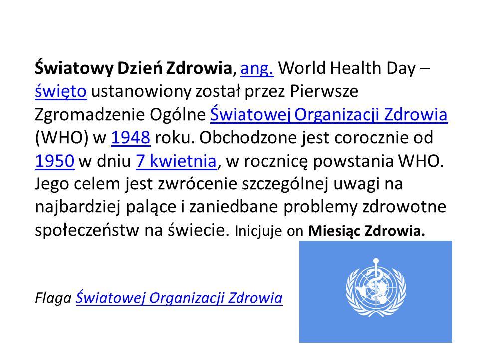 Światowy Dzień Zdrowia, ang. World Health Day – święto ustanowiony został przez Pierwsze Zgromadzenie Ogólne Światowej Organizacji Zdrowia (WHO) w 194