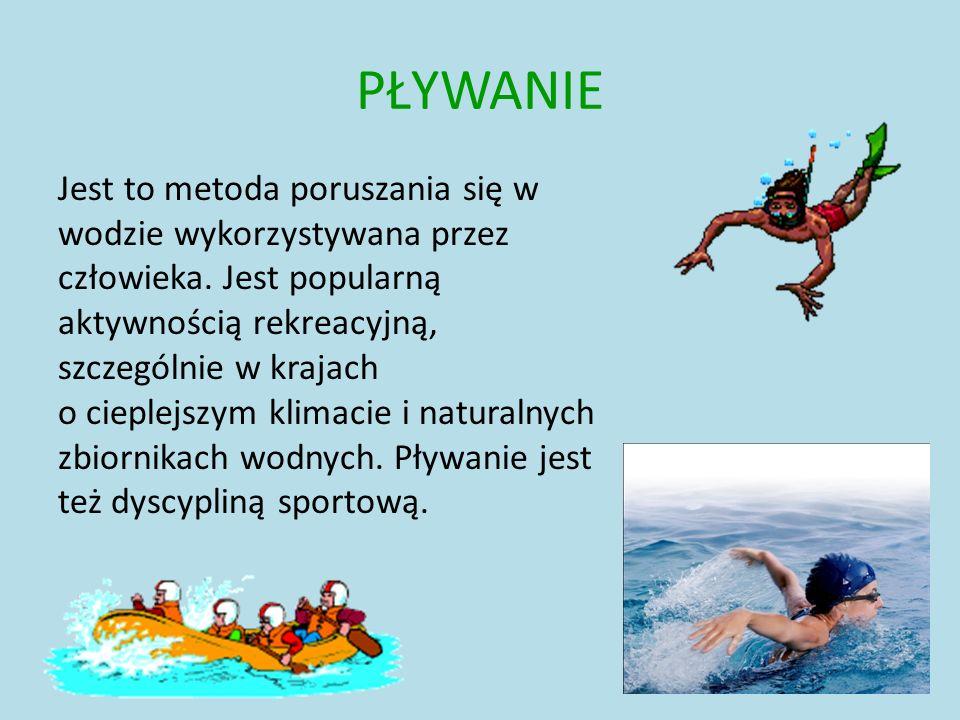 PŁYWANIE Jest to metoda poruszania się w wodzie wykorzystywana przez człowieka. Jest popularną aktywnością rekreacyjną, szczególnie w krajach o cieple
