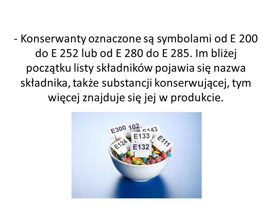- Konserwanty oznaczone są symbolami od E 200 do E 252 lub od E 280 do E 285. Im bliżej początku listy składników pojawia się nazwa składnika, także s