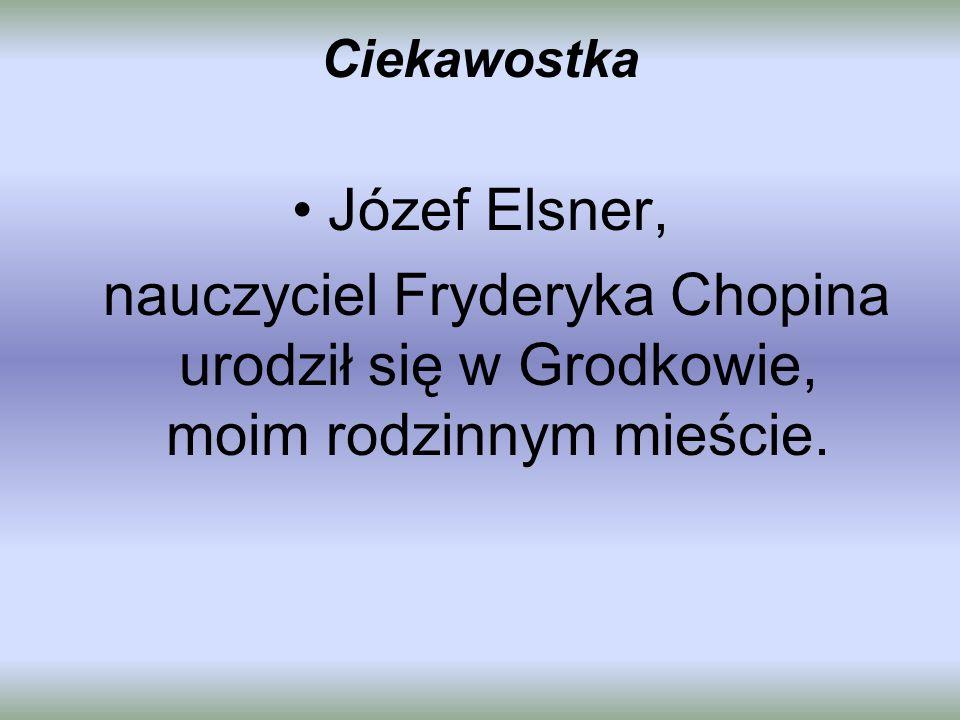 Ciekawostka Józef Elsner, nauczyciel Fryderyka Chopina urodził się w Grodkowie, moim rodzinnym mieście.