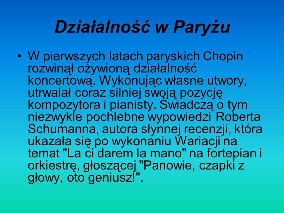 Działalność w Paryżu W pierwszych latach paryskich Chopin rozwinął ożywioną działalność koncertową. Wykonując własne utwory, utrwalał coraz silniej sw
