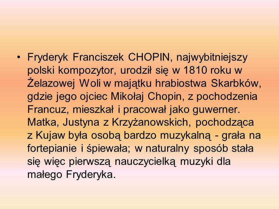 Fryderyk Franciszek CHOPIN, najwybitniejszy polski kompozytor, urodził się w 1810 roku w Żelazowej Woli w majątku hrabiostwa Skarbków, gdzie jego ojci