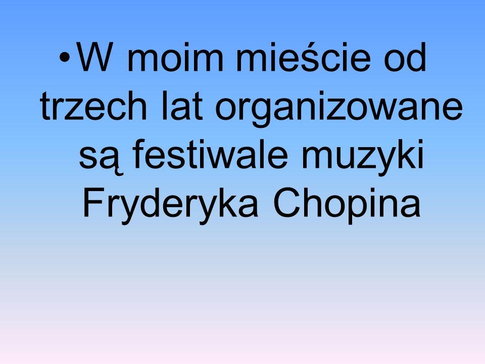 W moim mieście od trzech lat organizowane są festiwale muzyki Fryderyka Chopina