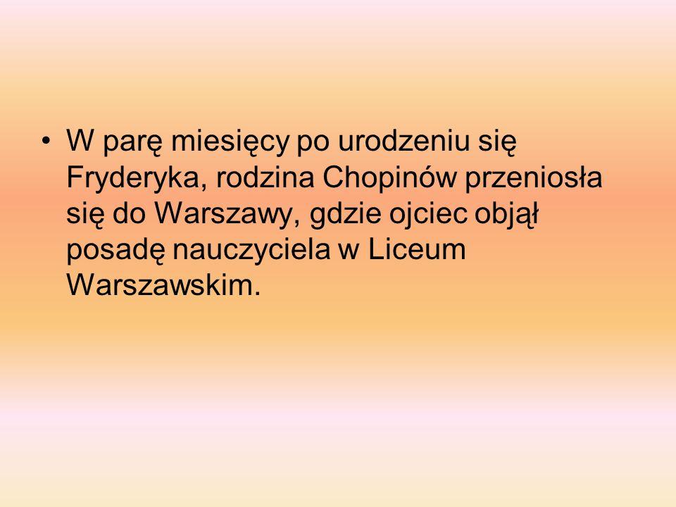 W parę miesięcy po urodzeniu się Fryderyka, rodzina Chopinów przeniosła się do Warszawy, gdzie ojciec objął posadę nauczyciela w Liceum Warszawskim.
