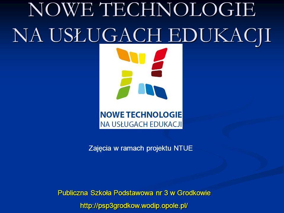 NOWE TECHNOLOGIE NA USŁUGACH EDUKACJI Publiczna Szkoła Podstawowa nr 3 w Grodkowie http://psp3grodkow.wodip.opole.pl/ Zajęcia w ramach projektu NTUE