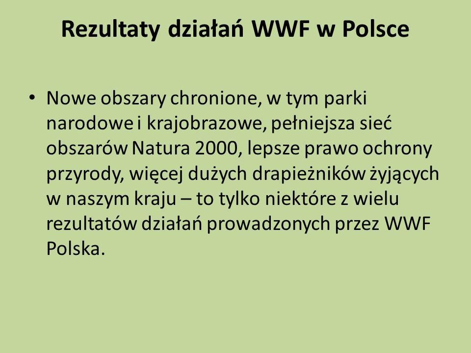 Rezultaty działań WWF w Polsce Nowe obszary chronione, w tym parki narodowe i krajobrazowe, pełniejsza sieć obszarów Natura 2000, lepsze prawo ochrony