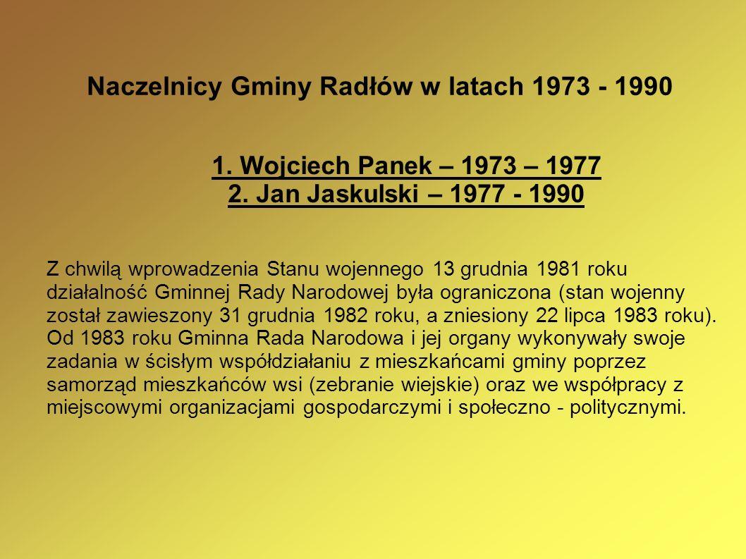 Naczelnicy Gminy Radłów w latach 1973 - 1990 1. Wojciech Panek – 1973 – 1977 2. Jan Jaskulski – 1977 - 1990 Z chwilą wprowadzenia Stanu wojennego 13 g