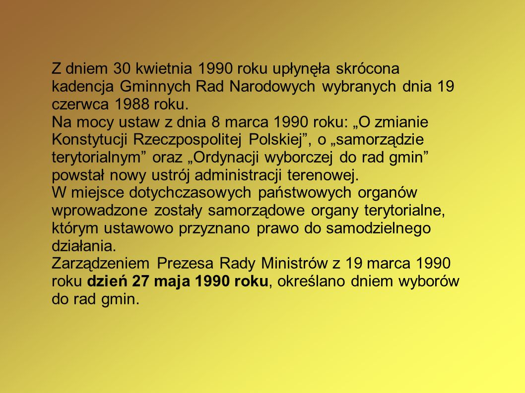 Z dniem 30 kwietnia 1990 roku upłynęła skrócona kadencja Gminnych Rad Narodowych wybranych dnia 19 czerwca 1988 roku. Na mocy ustaw z dnia 8 marca 199