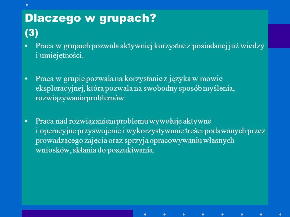Dlaczego w grupach? (3) Praca w grupach pozwala aktywniej korzystać z posiadanej już wiedzy i umiejętności. Praca w grupie pozwala na korzystanie z ję