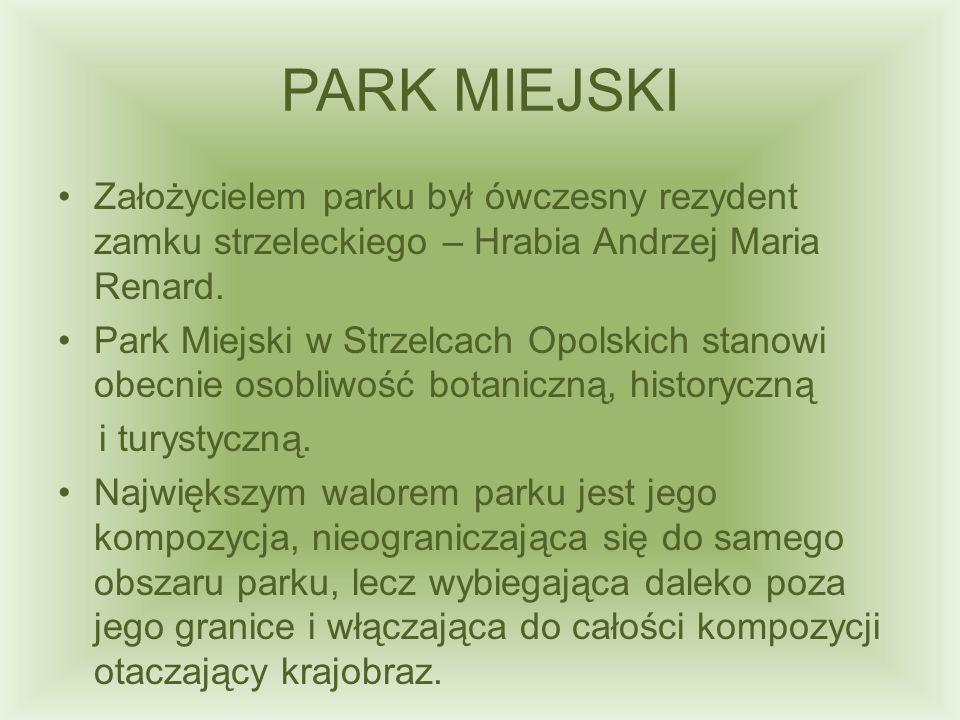 PARK MIEJSKI Założycielem parku był ówczesny rezydent zamku strzeleckiego – Hrabia Andrzej Maria Renard. Park Miejski w Strzelcach Opolskich stanowi o